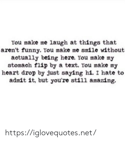 make me laugh: You make me laugh at thingss that  aren't funny. You make me smile without  actually being here. You make my  stomach flip by a text. You make my  heart drop by just saying hi. I hate to  admit it, but you're still amazing. https://iglovequotes.net/