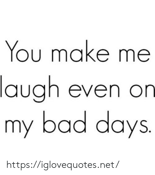 make me laugh: You make me  laugh even on  my bad days. https://iglovequotes.net/