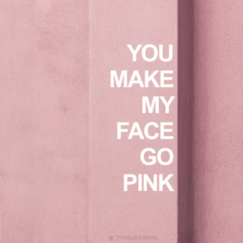 my face: YOU  MAKE  MY  FACE  GO  PINK  @TYPELIKEAGIRL