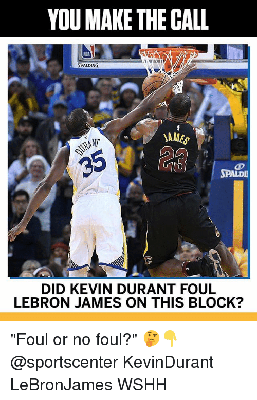 """Kevin Durant, LeBron James, and Memes: YOU MAKE THE CALL  SPALDING  NT  SPALDI  DID KEVIN DURANT FOUL  LEBRON JAMES ON THIS BLOCK? """"Foul or no foul?"""" 🤔👇 @sportscenter KevinDurant LeBronJames WSHH"""