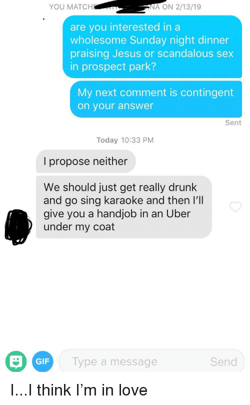 Drunk, Gif, and Handjob: YOU MATCH  ON 2/13/19  are you interested in a  wholesome Sunday night dinner  praising Jesus or scandalous sex  in prospect park?  My next comment is contingent  on your answer  Sent  Today 10:33 PM  l propose neither  We should just get really drunk  and go sing karaoke and then I'll  give you a handjob in an Uber  under my coat  ar  Type a message  GIF  Send