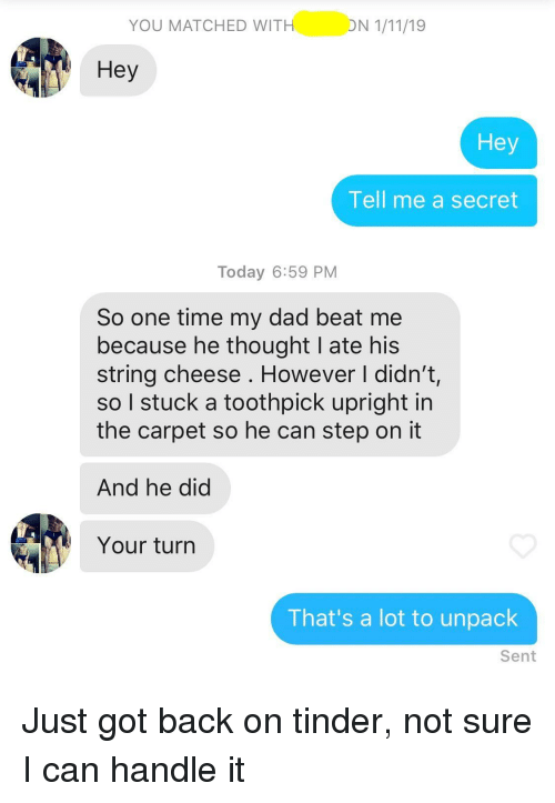 beat me: YOU MATCHED WIT  Hey  Hey  Tell me a secret  Today 6:59 PM  So one time my dad beat me  because he thought I ate his  string cheese . However I didn't,  so I stuck a toothpick upright in  the carpet so he can step on it  And he did  Your turn  That's a lot to unpack  Sent Just got back on tinder, not sure I can handle it