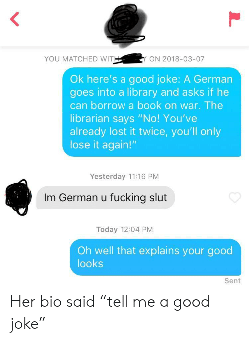 "A Good Joke: YOU MATCHED WIT  ON 2018-03-07  Ok here's a good joke: A German  goes into a library and asks if he  can borrow a book on war. The  librarian says ""No! You've  already lost it twice, you'll only  lose it again!""  Yesterday 11:16 PM  Im German u fucking slut  Today 12:04 PM  Oh well that explains your good  looks  Sent Her bio said ""tell me a good joke"""