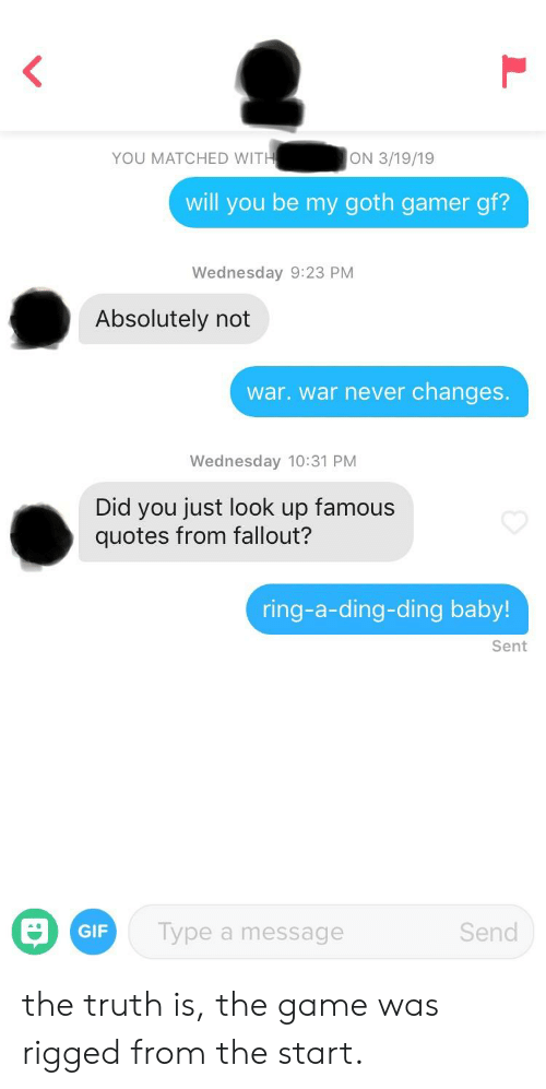 Gif, The Game, and Fallout: YOU MATCHED WIT  ON 3/19/19  will you be my goth gamer gf?  Wednesday 9:23 PM  Absolutely not  war. war never changes.  Wednesday 10:31 PM  Did you just look up famous  quotes from fallout?  ring-a-ding-ding baby!  Sent  GIF  Type a message  Send the truth is, the game was rigged from the start.