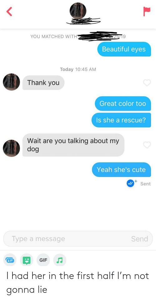 Rescue: YOU MATCHED WITH  Beautiful eyes  Today 10:45 AM  Thank you  Great color too  Is she a rescue?  Wait are you talking about my  dog  Yeah she's cute  Sent  Type a message  Send  GIF I had her in the first half I'm not gonna lie