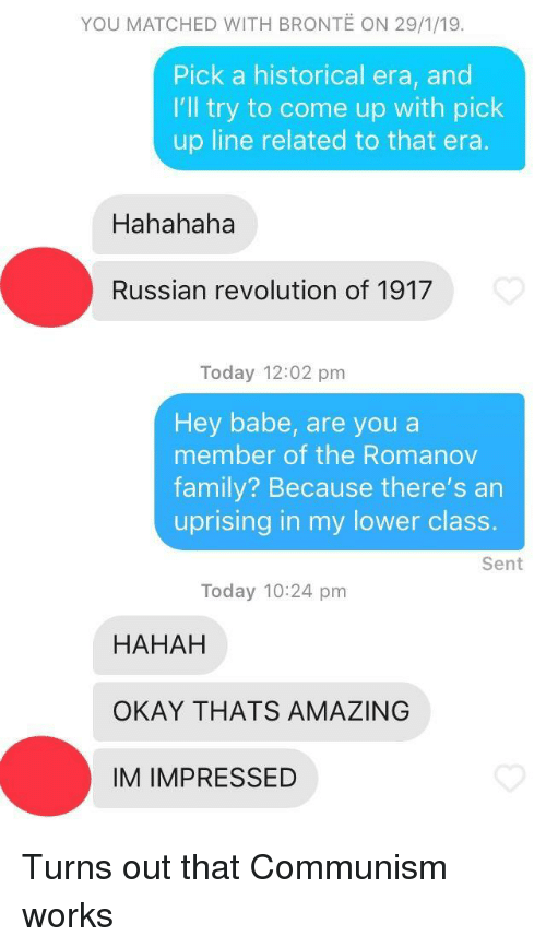 Hahah: YOU MATCHED WITH BRONTE ON 29/1/19.  Pick a historical era, and  I'll try to come up with pick  up line related to that era  Hahahaha  Russian revolution of 1917  Today 12:02 pm  Hey babe, are you a  member of the Romanov  family? Because there's an  uprising in my lower class.  Sent  Today 10:24 pm  HAHAH  OKAY THATS AMAZING  IM IMPRESSED Turns out that Communism works