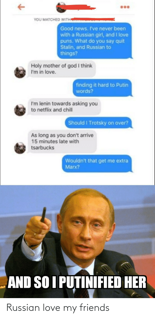 God I: YOU MATCHED WITH  Good news. I've never been  with a Russian girl, and I love  puns. What do you say quit  Stalin, and Russian to  things?  Holy mother of god I think  I'm in love.  finding it hard to Putin  words?  I'm lenin towards asking you  to netflix and chill  Should I Trotsky on over?  As long as you don't arrive  15 minutes late with  tsarbucks  Wouldn't that get me extra  Marx?  AND SO I PUTINIFIED HER Russian love my friends