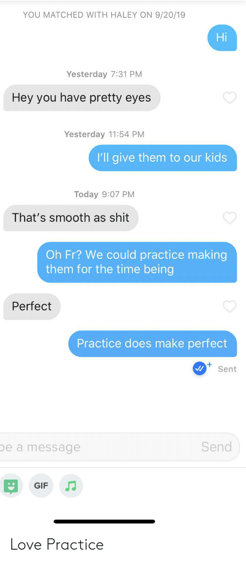 haley: YOU MATCHED WITH HALEY ON 9/20/19  Hi  Yesterday 7:31 PM  Hey you have pretty eyes  Yesterday 11:54 PM  I'll give them to our kids  Today 9:07 PM  That's smooth as shit  Oh Fr? We could practice making  them for the time being  Perfect  Practice does make perfect  Sent  Send  be a message  GIF Love Practice