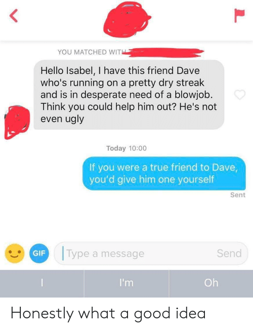 Desperate: YOU MATCHED WITH  Hello Isabel, I have this friend Dave  who's running  and is in desperate need of a blowjob.  Think you could help him out? He's not  even ugly  on a pretty dry streak  Today 10:00  If you were a true friend to Dave,  you'd give him one yourself  Sent  Type a message  Send  GIF  I'm  Oh Honestly what a good idea