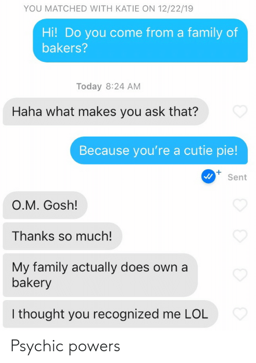 i thought: YOU MATCHED WITH KATIE ON 12/22/19  Hi! Do you come from a family of  bakers?  Today 8:24 AM  Haha what makes you ask that?  Because you're a cutie pie!  Sent  O.M. Gosh!  Thanks so much!  My family actually does own a  bakery  I thought you recognized me LOL Psychic powers