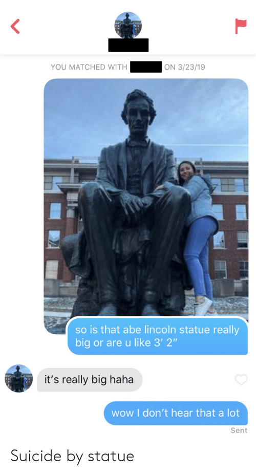 """Wow, Lincoln, and Suicide: YOU MATCHED WITH  ON 3/23/19  so is that abe lincoln statue really  big or are u like 3' 2""""  it's really big haha  wow I don't hear that a lot  Sent Suicide by statue"""