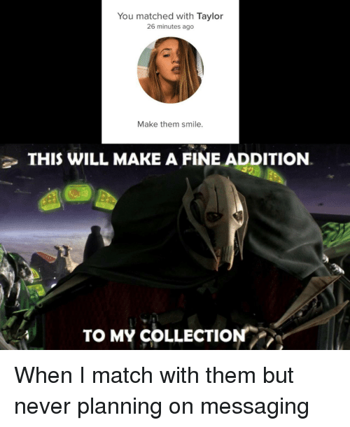 Match, Smile, and Never: You matched with Taylor  26 minutes ago  Make them smile.  THIS WILL MAKE A FINE ADDITION  TO MY COLLECTION When I match with them but never planning on messaging
