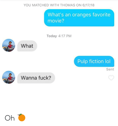 Pulp Fiction: YOU MATCHED WITH THOMAS ON 6/17/18  What's an oranges favorite  movie?  Today 4:17 PM  What  Pulp fiction lol  Sent  Wanna fuck? Oh 🍊