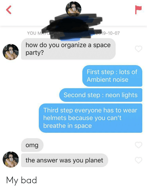 In Space: YOU MATOHED W  2019-10-07  how do you organize a space  party?  First step lots of  Ambient noise  Second step : neon lights  Third step everyone has to wear  helmets because you can't  breathe in space  omg  the answer was you planet  L My bad