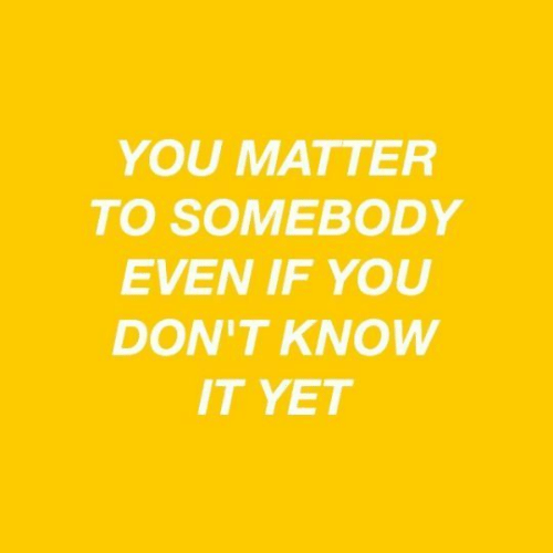 You, Somebody, and Matter: YOU MATTER  TO SOMEBODY  EVEN IF YOU  DON'T KNOW  IT YET