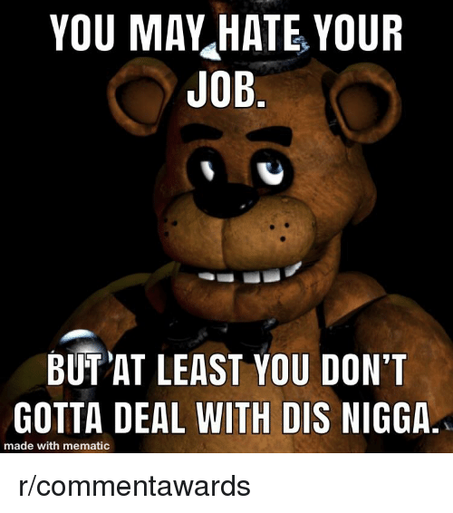 Dis, You, and Made: YOU MAV HATE YOUR  UOB  BUT AT LEAST YOU DON'T  GOTTA DEAL WITH DIS NIGGA  made with mematic