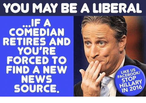 Facebook, News, and Source: YOU MAY BE A LIBERAL  IF A  COMEDIAN  RETIRES AND  YOU'RE  FORCED TO  FIND ANEW  NEWS  SOURCE,  LIKE US  FACEBOOK/  STOP  HILLARY  IN 2016