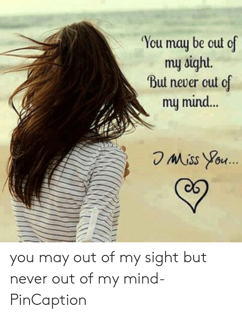 Pincaption: You may be cut cf  muy sight.  But never cut of  my mind...  Miss You.. you may out of my sight but never out of my mind- PinCaption