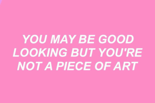 good looking: YOU MAY BE GOOD  LOOKING BUT YOU'RE  NOT A PIECE OF ART