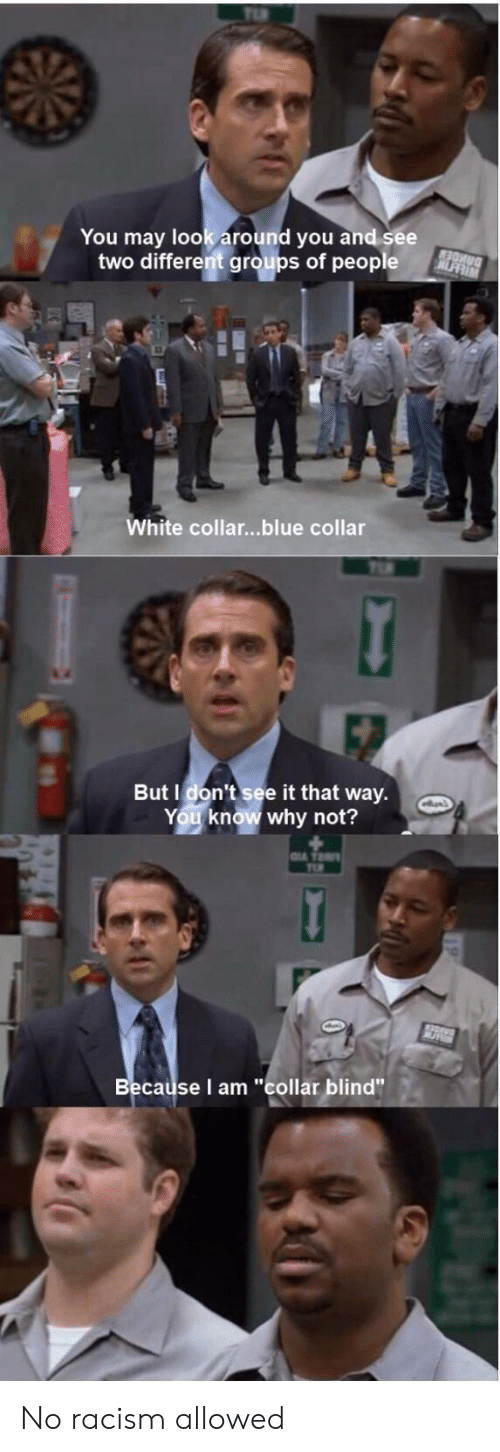 """Racism, Blue, and White: You may look around you and see  two different groups of people  White collar...blue collar  But I don't see it that way.  You know why not?  Becaüse I am """"collar blind"""" No racism allowed"""