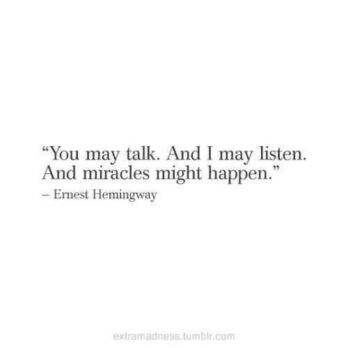 """Miracles: """"You may talk. And I may listern.  And miracles might happen.""""  92  Ernest Hemingway  extramadness tumblr.comm"""