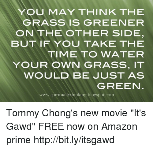 "Grasse: YOU MAY THINK THE  GRASS IS GREENEFR  ON THE OTHER SIDE  BUT IFYOU TAKE THE  TIME TO WATER  YOUR OWN GRASS, IT  WOULD BE JUST AS  GREEN  www.spirituallythinking.blogspot.com Tommy Chong's new movie ""It's Gawd"" FREE now on Amazon prime http://bit.ly/itsgawd"