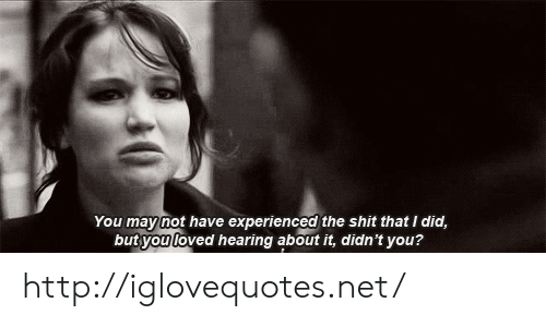 Shit, Http, and Net: You maynot have experienced the shit that I did,  butyou loved hearing about it, didn't you?  oved hearing abour ft, http://iglovequotes.net/