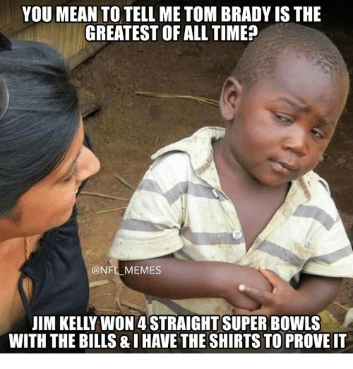 Memes, Jim Kelly, and 🤖: YOU MEAN TO TELL ME TOM BRADY IS THE  GREATEST OF ALL TIME  NFL MEMES  JIM KELLY WON 4 STRAIGHT SUPER BOWLS  WITH THE BILLS &IHAVETHESHIRTS TO PROVE IT