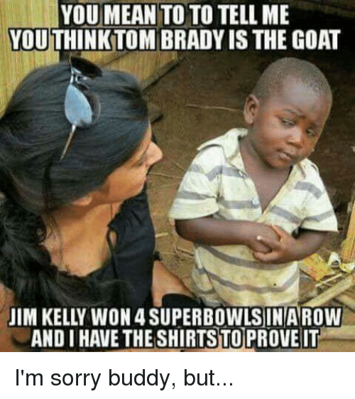 Nfl, Superbowl, and Jim Kelly: YOU MEAN  TO TO TELL ME  YOUTHINKTOM BRADYIS THE GOAT  JIM KELLY WON 4 SUPERBOWLS IN AROW  ANDI HAVETHESHIRTSTOPROVEIT I'm sorry buddy, but...
