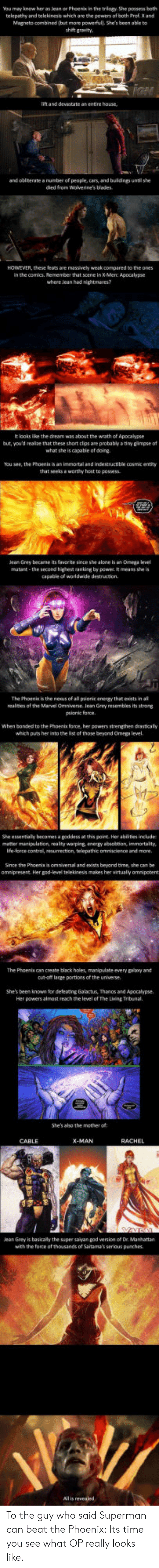 jean grey: You mey know her as lean or Phoenix in the triogy. She possess beth  telepathy and telekinesis which are the powers of both Prof. X and  Magneto combined (but more powerfull. She's been able to  shi gravity  lift and devastate as entire house  and obinerate a number of people, cars and buldngs until she  died from Wolverine's blades  HOWEVER, these teats are massively weak compared to the ones  in the comics. Remember that scene in X Men: Apocalypse  where lean had nightmares?  It looks lice the dream was about the wrath of Apocalypse  but, you'd realze that these short clps are probably a tiny gimpse of  what she is capable of doing  You see, the Phoenis is an immortal and indestructible cosmic entity  that seeksa worthy host to possess  eaGrey became its fate since she alone is an Omega el  mutant -the second highet anking by powe t means she is  capable of worldwide destruction.  The Phoenik is the neaus of all pionit enengy that eists in al  realnies of the Marvel Omniverse. Jean Grey resembles its strong  psionic force  When bonded to the Phoents force, her powers strengthen drasticaly  which puts her into the list of those beyond Omega level  She essentially becomes a goddess at this point Her ablities include  metter menipulation, realty warping energy absobtion immortality,  Ife-lorce control, resumection, telepathic omniscience and more  Since the Phoenix is omniversal and exists beyond time, she can be  omnipresent. Her god-level telekinesis makes her virtualy omnipotent  The Phoenis can create black holes, manipulate every psany and  cu-oft large portions of the universe  She's been known for deleacing Galactus, Thanos and Apocalypse.  Her powers almost reach the level of The Lving Tribunal.  She's aho the mother of  CABLE  ean Grey is basicaly the super saiyan god version of Dr. Manhattan  with the force of thousands of Saitama's serious punches.  All is revealed To the guy who said Superman can beat the Phoenix: Its time you see what OP reall