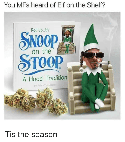 roll up: You MFs heard of Elf on the Shelf?  Roll up...t's  SNOOP  on the  A Hood Tradition  by Adam TheCreator Tis the season