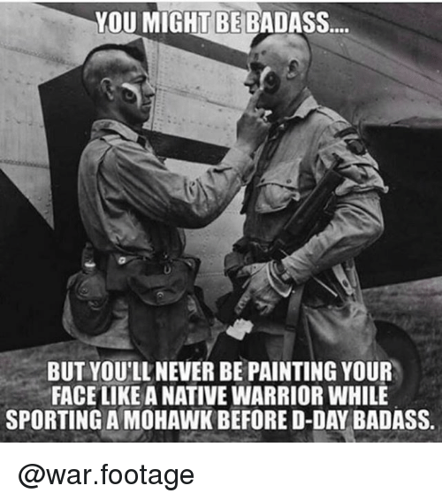 d-day: YOU MIGHT BE BADASS  BUT YOU'LL NEVER BE PAINTING YOUR  FACE LIKE A NATIVE WARRIOR WHILE  SPORTING A MOHAWK BEFORE D-DAY BADASS @war.footage