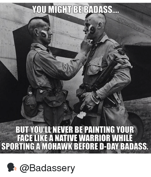 d-day: YOU MIGHT BE BADASS.  BUT YOU'LL NEVER BE PAINTING YOUR  FACE LIKE A NATIVE WARRIOR WHILE  SPORTING A MOHAWK BEFORE D-DAY BADASS. 🗣 @Badassery