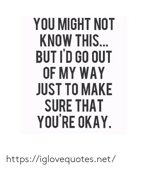 Okay, Net, and My Way: YOU MIGHT NOT  KNOW THIS...  BUT ID GO OUT  OF MY WAY  JUST TO MAKE  SURE THAT  YOU'RE OKAY https://iglovequotes.net/