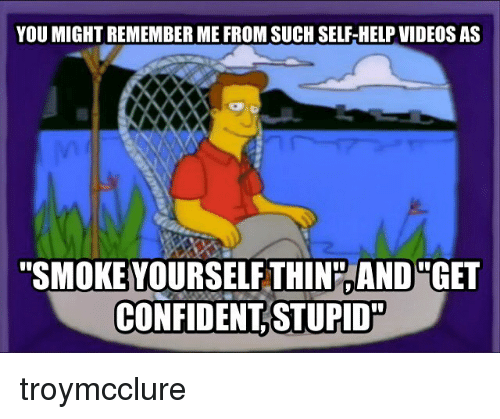 """Memes, Videos, and Help: YOU MIGHT REMEMBER ME FROM SUCH SELF-HELP VIDEOS AS  """"SMOKE YOURSELF THINPAND """"GET  CONFIDENT STUPID troymcclure"""