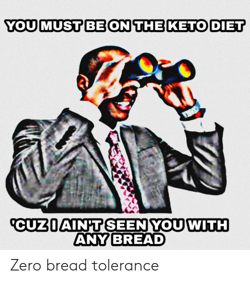 Zero, Diet, and Keto: YOU MUST BE ON THE KETO DIET  CUZIAIN'T SEEN YOU WITH  ANY BREAD Zero bread tolerance
