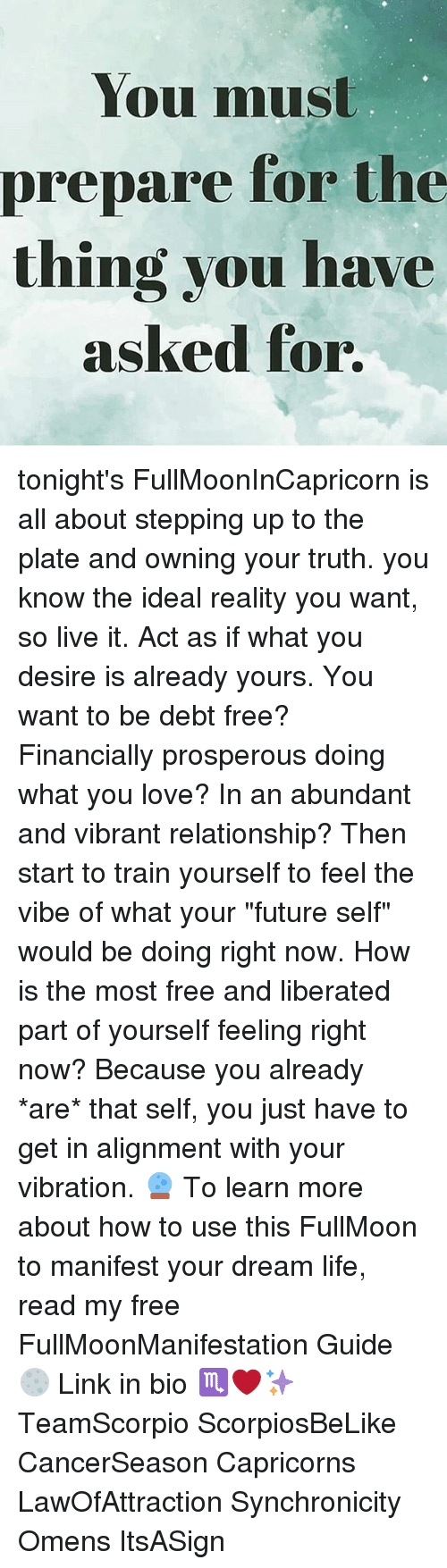 """Future, Life, and Love: You must  prepare for the  thing you have  asked for tonight's FullMoonInCapricorn is all about stepping up to the plate and owning your truth. you know the ideal reality you want, so live it. Act as if what you desire is already yours. You want to be debt free? Financially prosperous doing what you love? In an abundant and vibrant relationship? Then start to train yourself to feel the vibe of what your """"future self"""" would be doing right now. How is the most free and liberated part of yourself feeling right now? Because you already *are* that self, you just have to get in alignment with your vibration. 🔮 To learn more about how to use this FullMoon to manifest your dream life, read my free FullMoonManifestation Guide 🌕 Link in bio ♏️❤️✨ TeamScorpio ScorpiosBeLike CancerSeason Capricorns LawOfAttraction Synchronicity Omens ItsASign"""