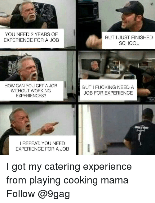 Catering: YOU NEED 2 YEARS OF  EXPERIENCE FOR A JOB  BUT I JUST FINISHED  SCHOOL  HOW CAN YOU GET A JOB  WITHOUT WORKING  EXPERIENCES?  BUT I FUCKING NEED A  JOB FOR EXPERIENCE  I REPEAT. YOU NEED  EXPERIENCE FOR A JOB I got my catering experience from playing cooking mama Follow @9gag