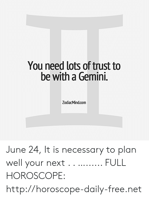 Free, Gemini, and Horoscope: You need lots of trust to  be with a Gemini.  ZodiacMind.com June 24, It is necessary to plan well your next  . . …...... FULL HOROSCOPE: http://horoscope-daily-free.net