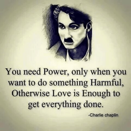 Charlie, Love, and Power: You need Power, only when you  want to do something Harmful,  Otherwise Love is Enough to  get everything done.  Charlie chaplin