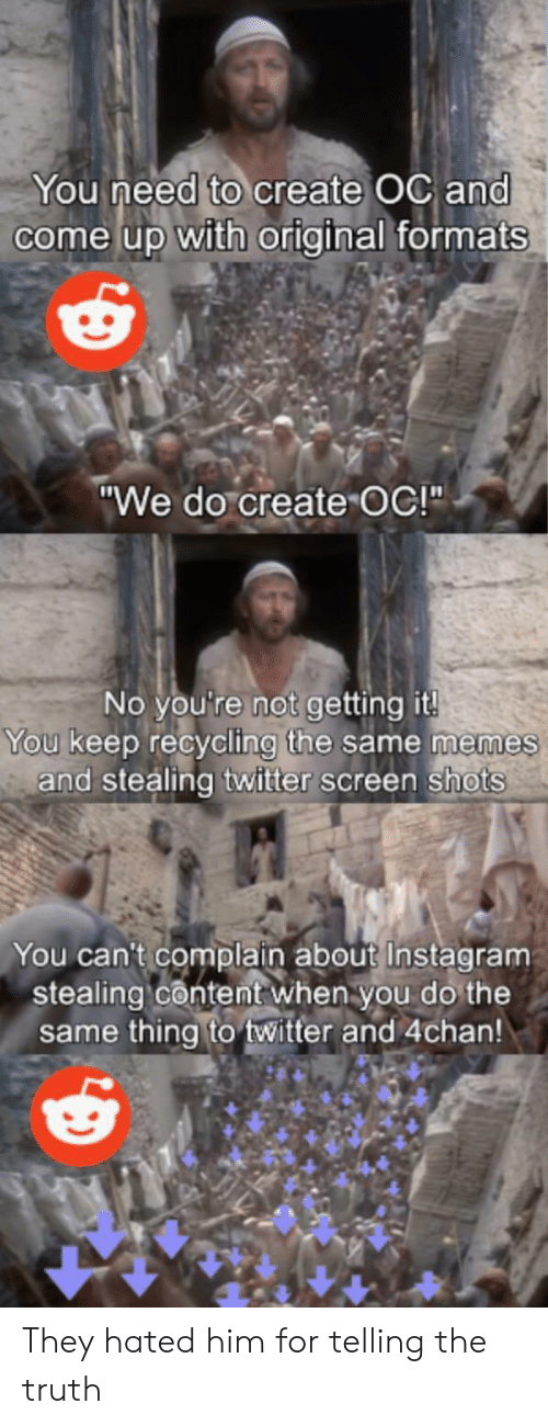 "Formats: You need to create OC and  come up with original formats  ""We do create OC!""  No you're not getting it!  You keep recycling the same memes  and stealing twitter screen shots  You can't complain about Instagram  stealing content when you do the  same thing to twitter and 4chan! They hated him for telling the truth"