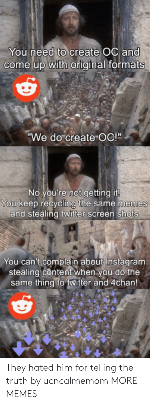 "Formats: You need to create OC and  come up with original formats  ""We do create OC!""  No you're not getting it!  You keep recycling the same memes  and stealing twitter screen shots  You can't complain about Instagram  stealing content when you do the  same thing to twitter and 4chan! They hated him for telling the truth by ucncalmemom MORE MEMES"