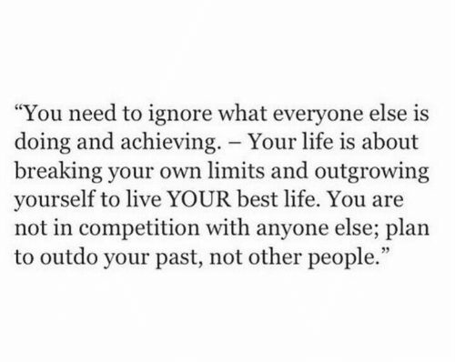 "Life, Best, and Live: ""You need to ignore what everyone else is  doing and achieving. - Your life is about  breaking your own limits and outgrowing  yourself to live YOUR best life. You are  not in competition with anyone else; plan  to outdo your past, not other people."""