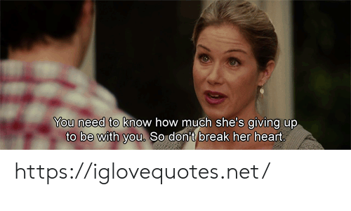 Be With You: You need to know how much she's giving up  to be with you. So don't break her heart https://iglovequotes.net/
