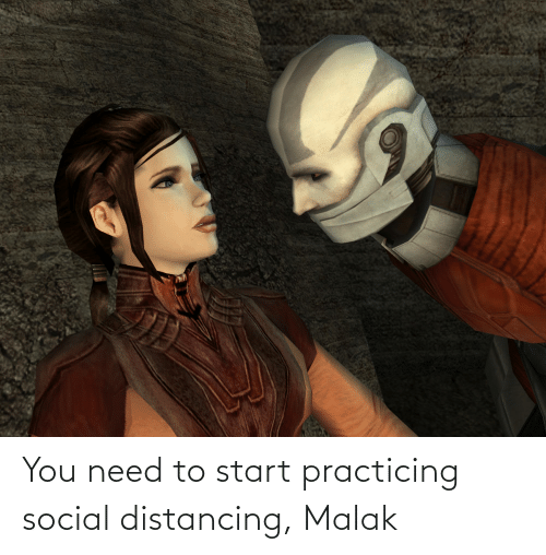 practicing: You need to start practicing social distancing, Malak
