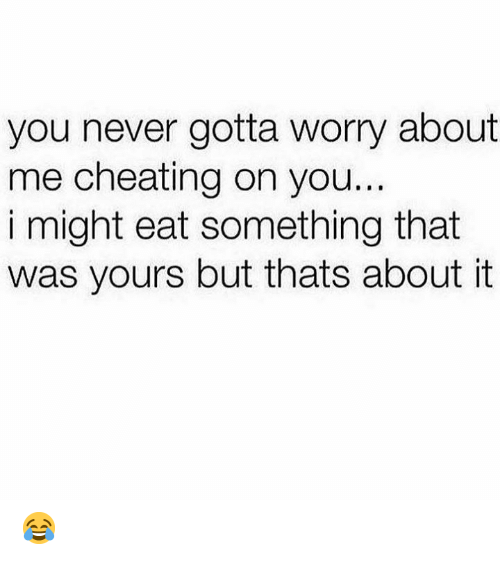 Cheating, Never, and You: you never gotta worry about  me cheating on you...  i might eat something that  was yours but thats about it 😂