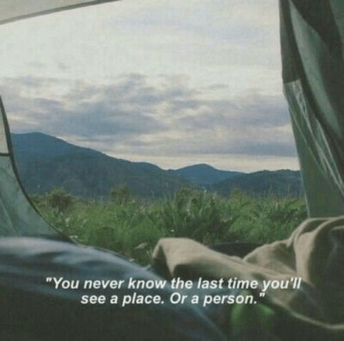 """Time, Never, and You: """"You never know the last time you'lI  see a place. Or a person."""""""