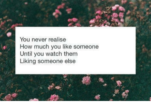 liking someone: You never realise  How much you like someone  Until you watch them  Liking someone else