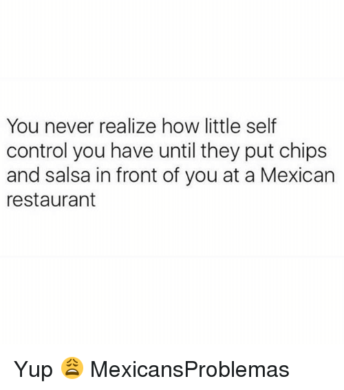 chips and salsa: You never realize how little self  control you have until they put chips  and salsa in front of you at a Mexican  restaurant Yup 😩 MexicansProblemas