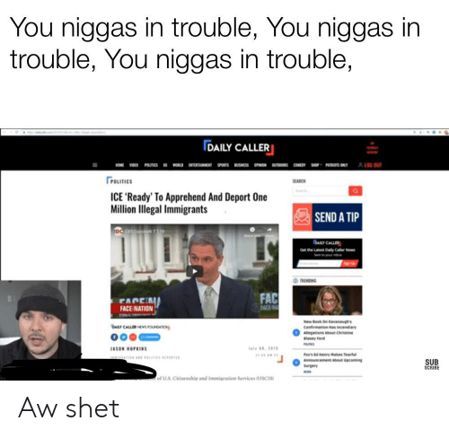 Fac, Politics, and Reddit: You niggas in trouble, You niggas in  trouble, You niggas in trouble,  DAILY CALLER  &LOG OUT  POTICS W ENTERTAINENT SPOTBUSSS OPNON OUTDOOR COE HP PATRTSONY  POLITICS  SEARCH  ICE 'Ready' To Apprehend And Deport One  Million Illegal Immigrants  SEND A TIP  DAY CALLER  Get the Laest Daily CalerNew  TRENDING  FAC  FACE A  FACE NATION  ACE  New Book On Kavanaughts  Confirmation Has incendiary  Allegations About Christn  DAKY CALLER HES FOUNCATION  000  Blasey ord  sly 281  IASON HOPEINS  fox's d Hery Makes a  Announcement About upcoming  SUB  SCRIBE  Surgery  US Citirenship and Immigration Services (USCIS Aw shet